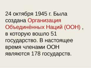 24 октября 1945 г. Была создана Организация Объединённых Наций (ООН) , в кото