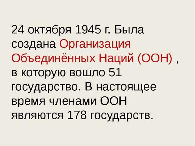 24 октября 1945 г. Была создана Организация Объединённых Наций (ООН) , в кото...