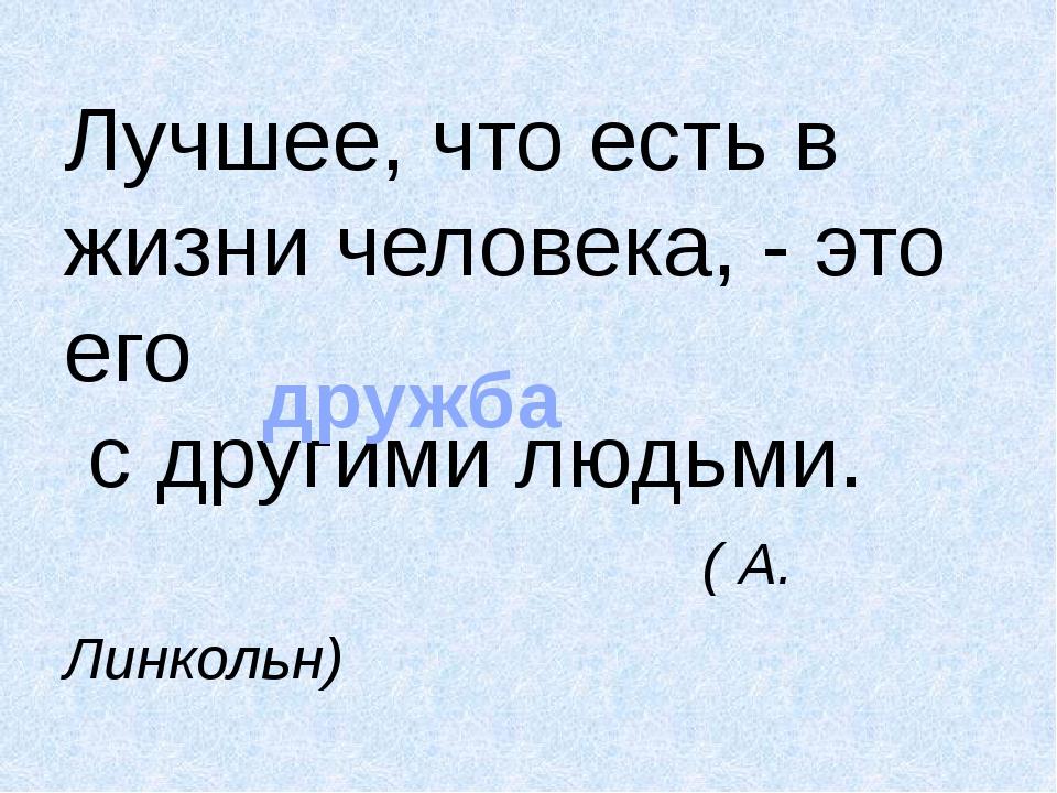 Лучшее, что есть в жизни человека, - это его с другими людьми. ( А. Линкольн)...