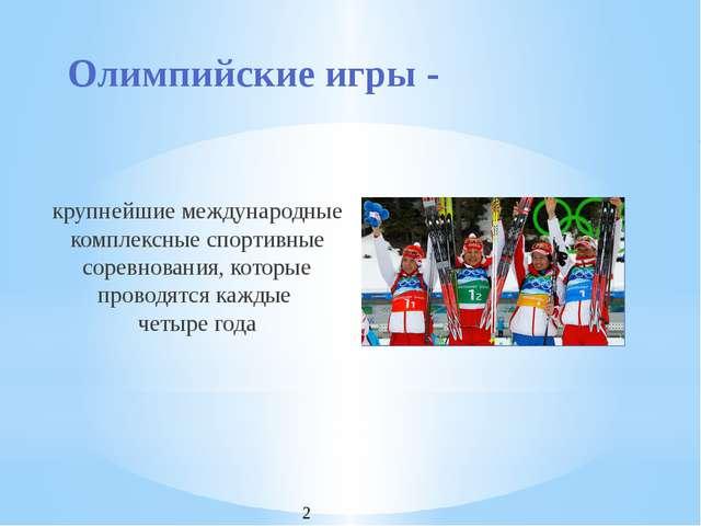 Олимпийские игры - крупнейшие международные комплексные спортивные соревнован...