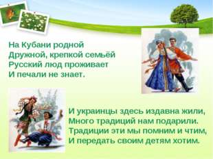 На Кубани родной Дружной, крепкой семьёй Русский люд проживает И печали не зн