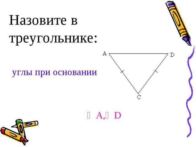 Назовите в треугольнике: углы при основании ∠A,∠D