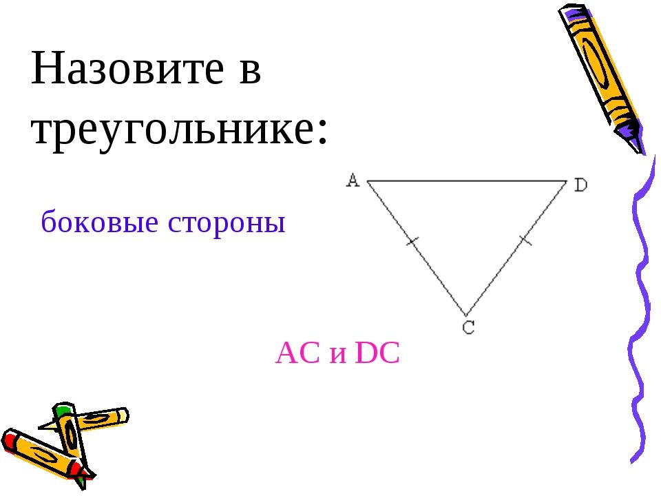 Назовите в треугольнике: боковые стороны AC и DC