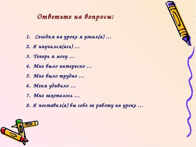 Ответьте на вопросы: Сегодня на уроке я узнал(а) … Я научился(ась) … Теперь я...