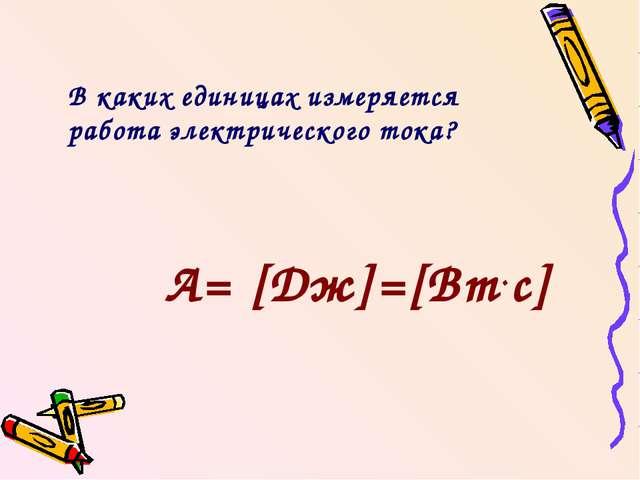 В каких единицах измеряется работа электрического тока? А= [Дж]=[Вт.с]