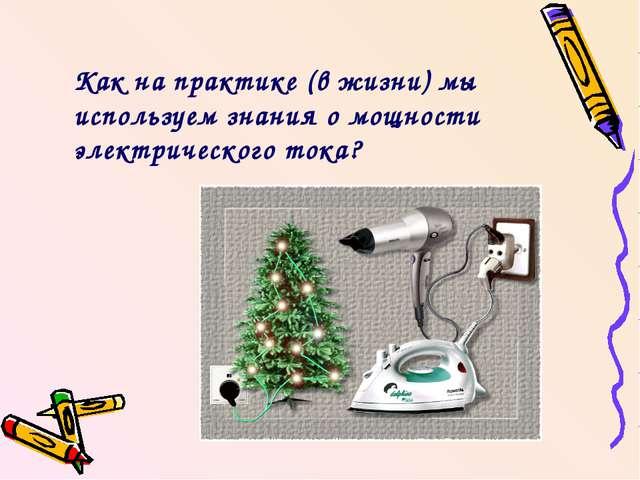 Как на практике (в жизни) мы используем знания о мощности электрического тока?