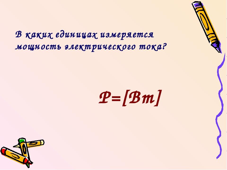 В каких единицах измеряется мощность электрического тока? Р=[Вт]