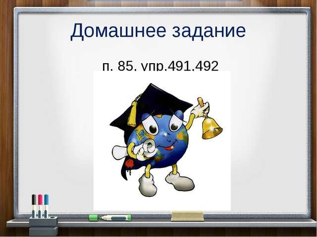 Домашнее задание п. 85, упр.491,492