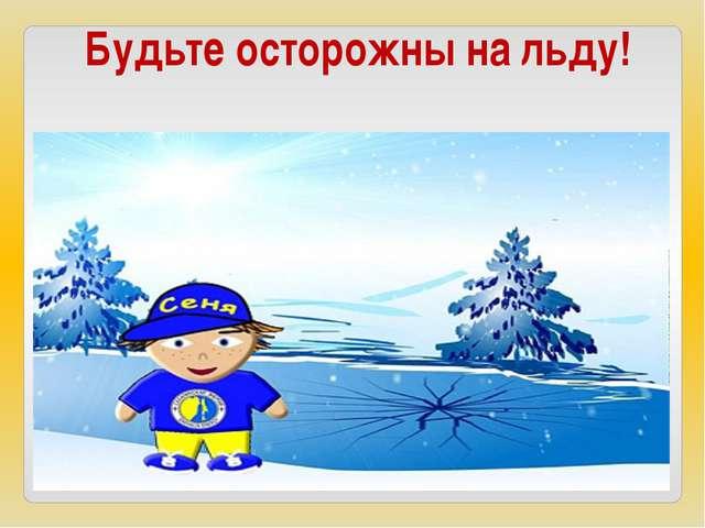 Будьте осторожны на льду!