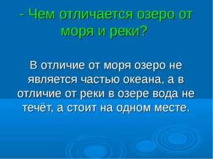 - Чем отличается озеро от моря и реки? В отличие от моря озеро не является ча