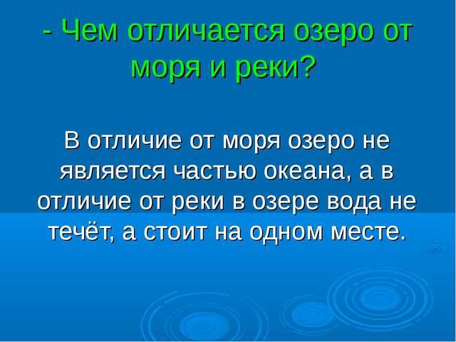 - Чем отличается озеро от моря и реки? В отличие от моря озеро не является ча...