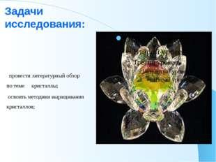 Задачи исследования: провести литературный обзор по теме кристаллы; освоить