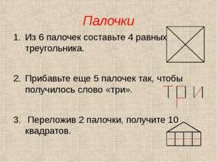 Палочки Из 6 палочек составьте 4 равных треугольника. Прибавьте еще 5 палочек