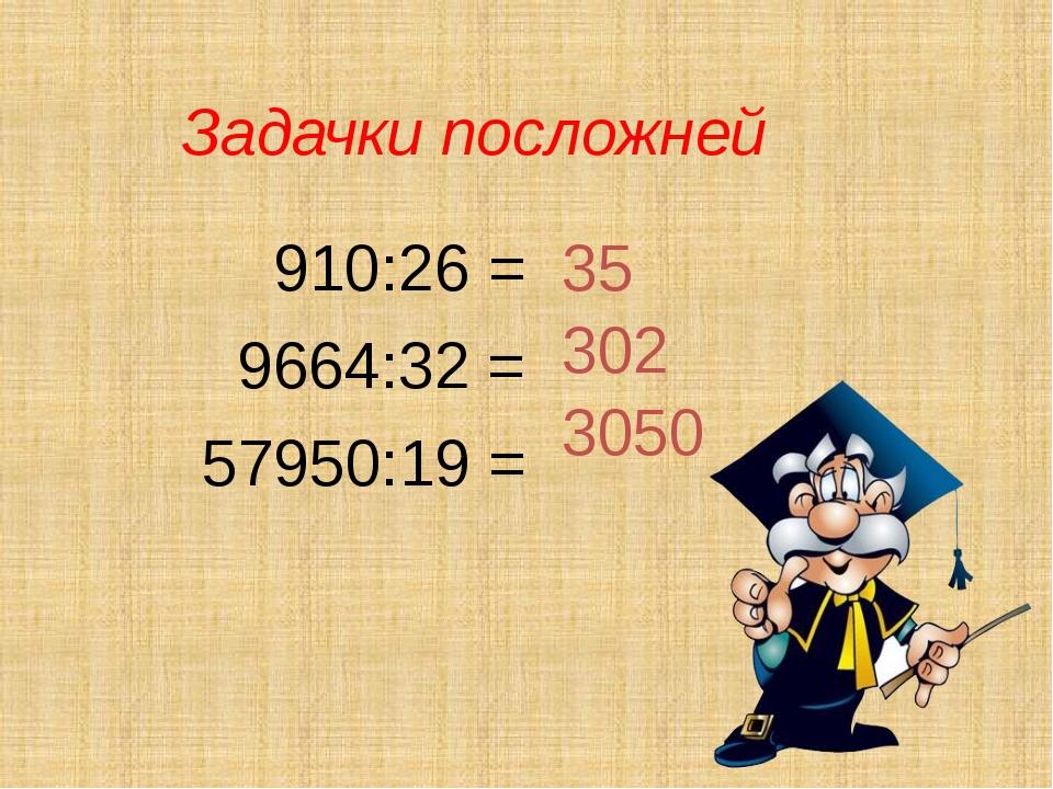 Задачки посложней 910:26 = 9664:32 = 57950:19 = 35 302 3050