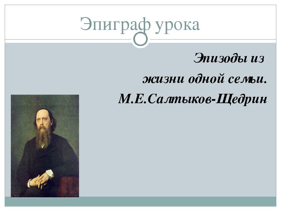 Эпиграф урока Эпизоды из жизни одной семьи. М.Е.Салтыков-Щедрин