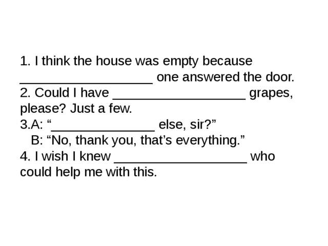 1. I think the house was empty because __________________ one answered the do...