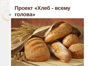 Проект «Хлеб - всему голова»