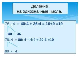 76 : 4 = 40:4 + 36:4 = 10+9 =19 40+ 36 76: 4 = 80: 4 – 4:4 = 20-1 =19 80 - 4