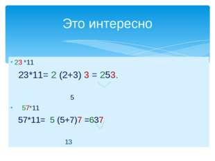 23 *11 23*11= 2 (2+3) 3 = 253. 5 57*11 57*11= 5 (5+7)7 =637 13 Это интересно