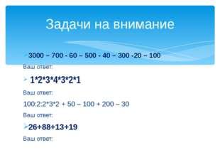 3000 – 700 - 60 – 500 - 40 – 300 -20 – 100 Ваш ответ: 1*2*3*4*3*2*1 Ваш отве