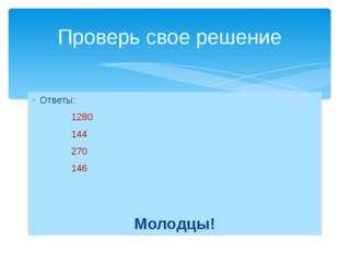 Ответы: 1280 144 270 146 Молодцы! Проверь свое решение
