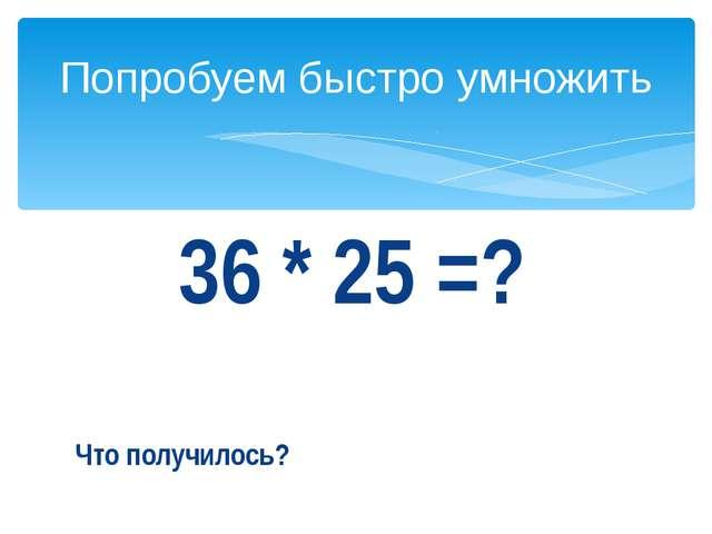 36 * 25 =? Что получилось? Попробуем быстро умножить