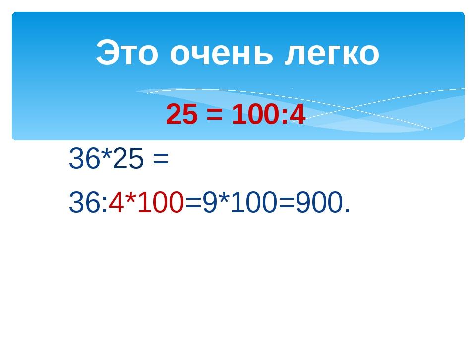 25 = 100:4 36*25 = 36:4*100=9*100=900. Это очень легко
