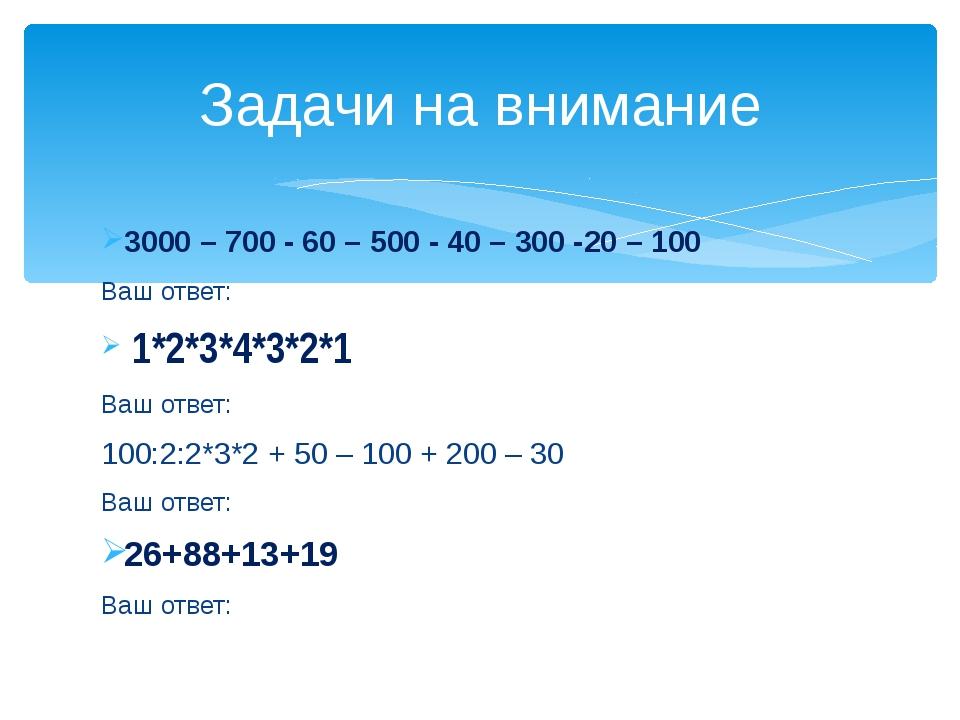 3000 – 700 - 60 – 500 - 40 – 300 -20 – 100 Ваш ответ: 1*2*3*4*3*2*1 Ваш отве...