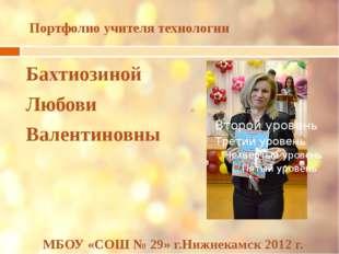 Портфолио учителя технологии Бахтиозиной Любови Валентиновны МБОУ «СОШ № 29»
