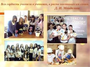 Вся гордость учителя в учениках, в росте посеянных им семян. Д. И. Менделеев