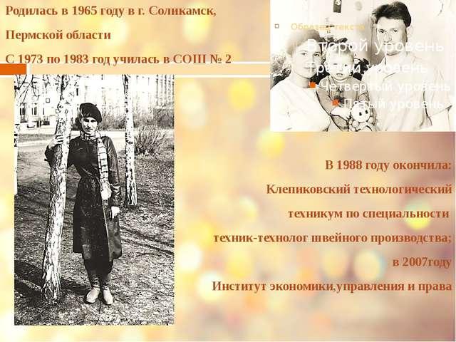 Родилась в 1965 году в г. Соликамск, Пермской области С 1973 по 1983 год учи...