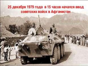 25 декабря 1979 года в 15 часов начался ввод советских войск в Афганистан