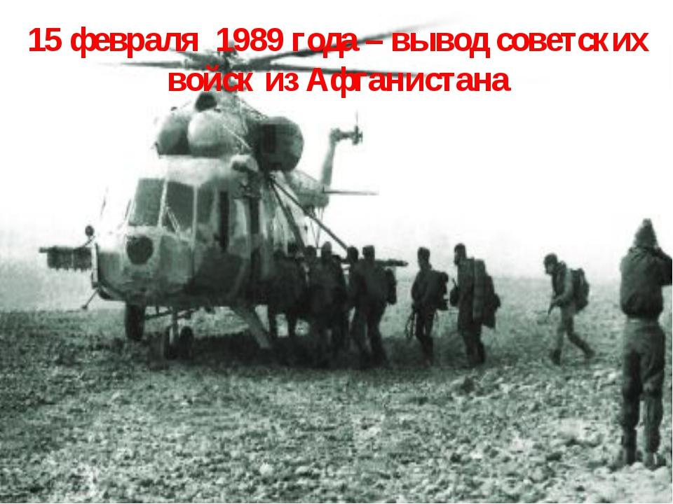 15 февраля 1989 года – вывод советских войск из Афганистана