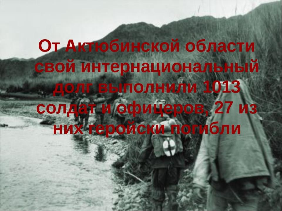 От Актюбинской области свой интернациональный долг выполнили 1013 солдат и оф...