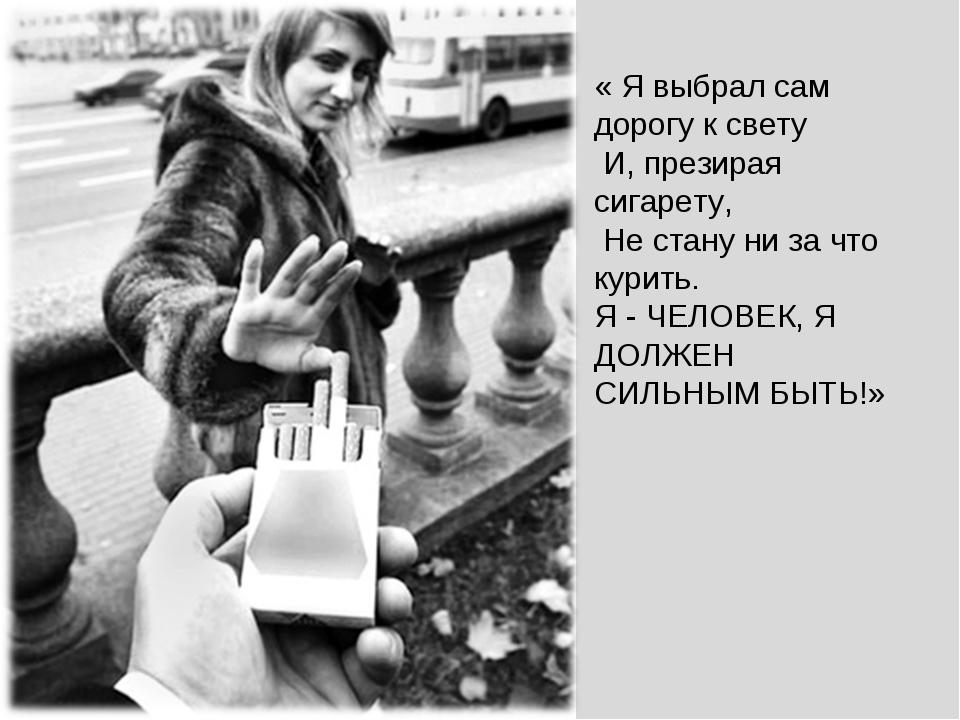 « Я выбрал сам дорогу к свету И, презирая сигарету, Не стану ни за что курить...