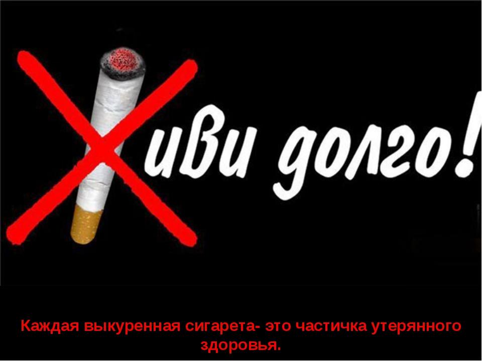 Каждая выкуренная сигарета- это частичка утерянного здоровья.