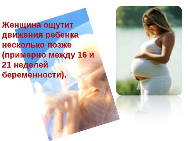 Женщина ощутит движения ребенка несколько позже (примерно между 16 и 21 недел...