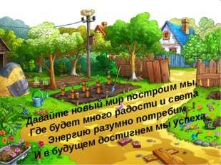Давайте новый мир построим мы, Где будет много радости и света Энергию разумн