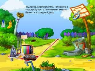 Пылесос, электроплитку, Телевизор и торшер Лучше, с лампочками вместе, Вынес
