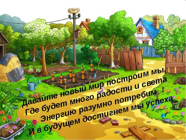 Давайте новый мир построим мы, Где будет много радости и света Энергию разумн...