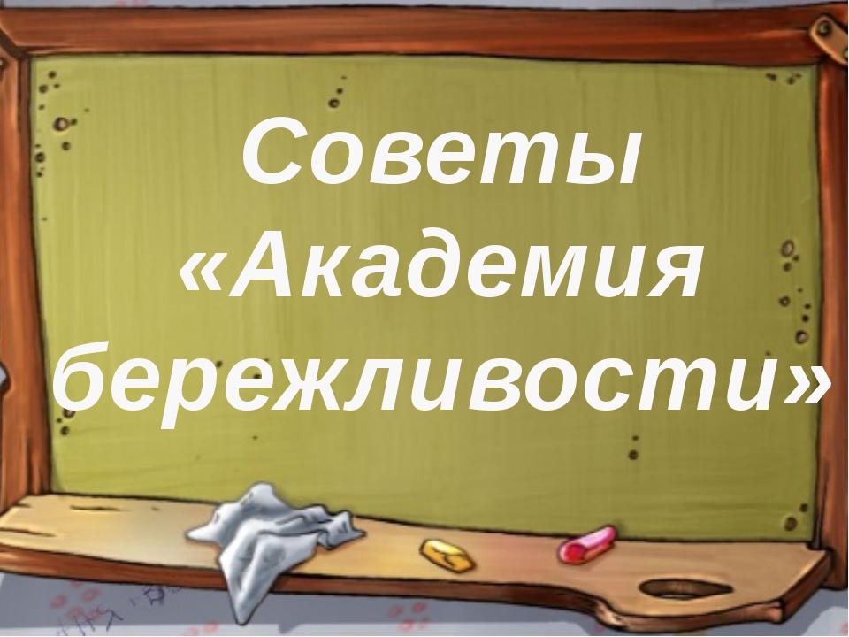 Советы «Академия бережливости»