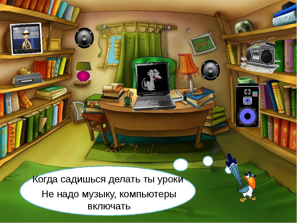 Когда садишься делать ты уроки Не надо музыку, компьютеры включать