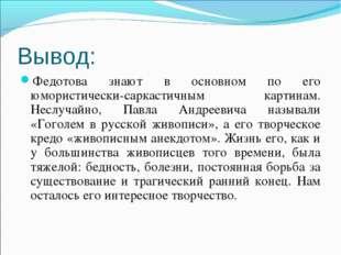 Вывод: Федотова знают в основном по его юмористически-саркастичным картинам.