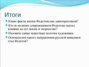 Итоги Какие факты жизни Федотова вас заинтересовали? Кто из великих современн