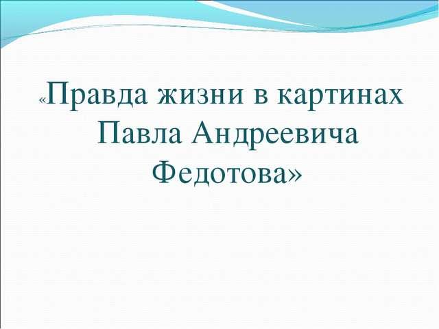 «Правда жизни в картинах Павла Андреевича Федотова»