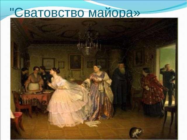 """Сватовство майора» «Сватовство майора» (1848),"