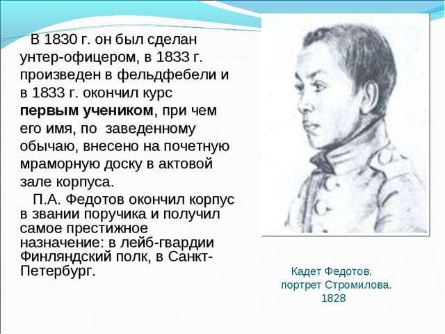 В 1830 г. он был сделан унтер-офицером, в 1833 г. произведен в фельдфебели и...
