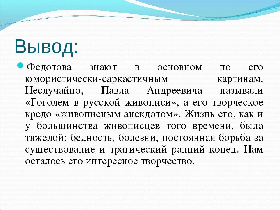 Вывод: Федотова знают в основном по его юмористически-саркастичным картинам....