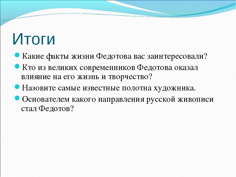 Итоги Какие факты жизни Федотова вас заинтересовали? Кто из великих современн...
