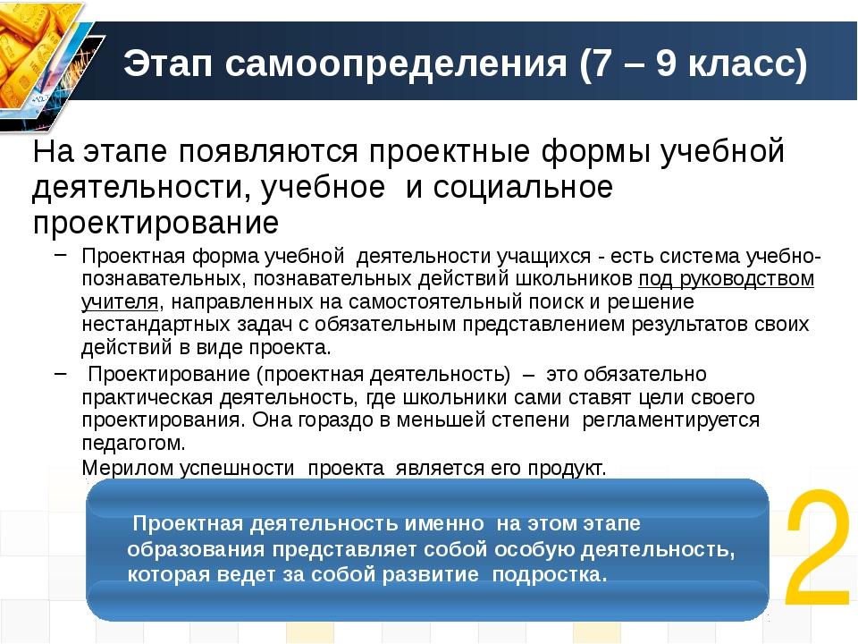 Этап самоопределения (7 – 9 класс) На этапе появляются проектные формы учебно...